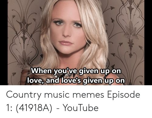 Country Music Memes: When you ve given up on  love, and love's given up on Country music memes Episode 1: (41918A) - YouTube