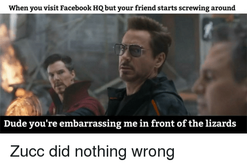 Screwing: When you visit Facebook HQ but your friend starts screwing around  Dude you're embarrassing me in front of the lizards Zucc did nothing wrong