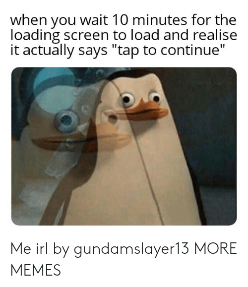 "Dank, Memes, and Target: when you wait 10 minutes for the  loading screen to load and realise  it actually says ""tap to continue"" Me irl by gundamslayer13 MORE MEMES"