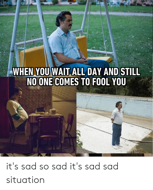 Dank, Sad, and 🤖: WHEN YOU WAIT ALL DAY AND STILL  NO ONE COMES TO FOOL YOU it's sad so sad it's sad sad situation