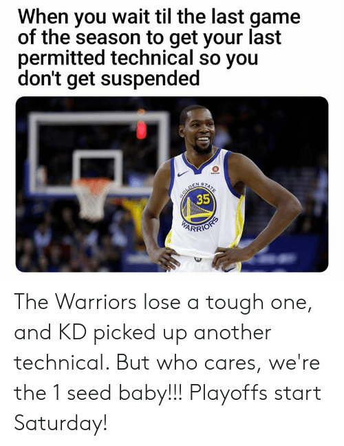 Memes, Game, and Warriors: When you wait til the last game  of the season to get your last  permitted technical so you  don't get suspended  35  RRIO The Warriors lose a tough one, and KD picked up another technical. But who cares, we're the 1 seed baby!!! Playoffs start Saturday!