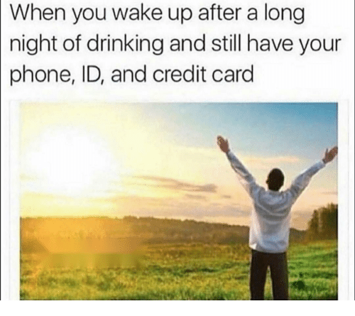 Drinking, Funny, and Phone: When you wake up after a long  night of drinking and still have your  phone, ID, and credit card
