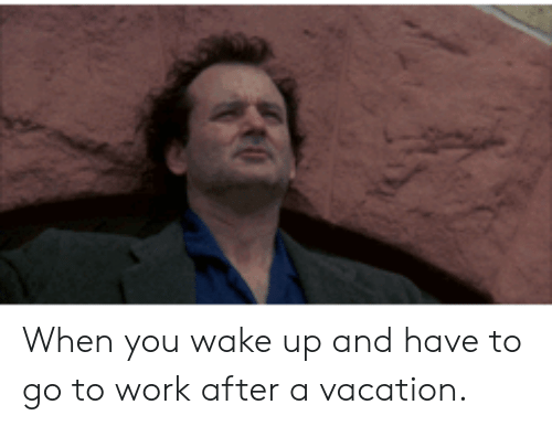 go to work: When you wake up and have to go to work after a vacation.