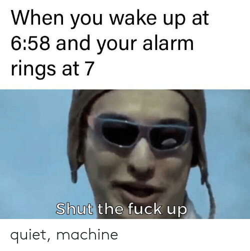 Alarm, Fuck, and Quiet: When you wake up at  6:58 and your alarm  rings at 7  Shut the fuck up quiet, machine
