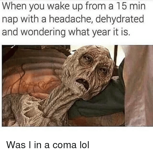 Dehydrated: When you wake up from a 15 min  nap with a headache, dehydrated  and wondering what year it is. Was I in a coma lol