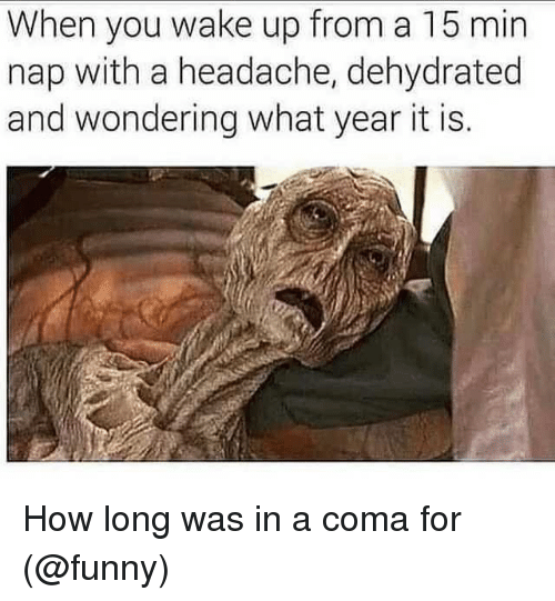 Dehydrated: When you wake up from a 15 min  nap with a headache, dehydrated  and wondering what year it is. How long was in a coma for (@funny)