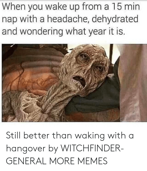 Dehydrated: When you wake up from a 15 min  nap with a headache, dehydrated  and wondering what year it is. Still better than waking with a hangover by WITCHFlNDER-GENERAL MORE MEMES