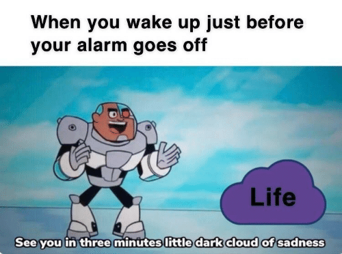 Life, Alarm, and Cloud: When you wake up just before  your alarm goes off  Life  See you in threemintites little dark cloud of sadness