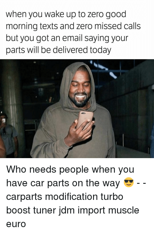 Memes, Zero, and Euro: when you wake up to zero good  morning texts and zero missed calls  but you got an email saying your  parts will be delivered today Who needs people when you have car parts on the way 😎 - - carparts modification turbo boost tuner jdm import muscle euro