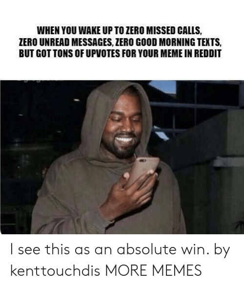 Dank, Meme, and Memes: WHEN YOU WAKE UP TO ZERO MISSED CALLS,  ZERO UNREAD MESSAGES, ZERO GOOD MORNING TEXTS,  BUT GOT TONS OF UPVOTES FOR YOUR MEME IN REDDIT I see this as an absolute win. by kenttouchdis MORE MEMES