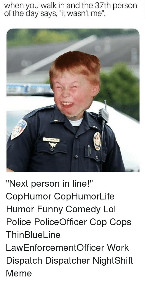 """wasnt me: when you walk in and the 37th person  of the day says, """"it wasn't me"""". """"Next person in line!"""" CopHumor CopHumorLife Humor Funny Comedy Lol Police PoliceOfficer Cop Cops ThinBlueLine LawEnforcementOfficer Work Dispatch Dispatcher NightShift Meme"""