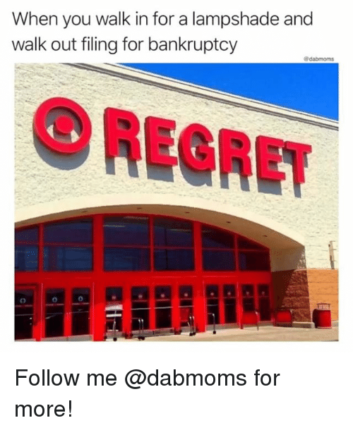 Memes, Regret, and Bankruptcy: When you walk in for a lampshade and  walk out filing for bankruptcy  O REGRET Follow me @dabmoms for more!