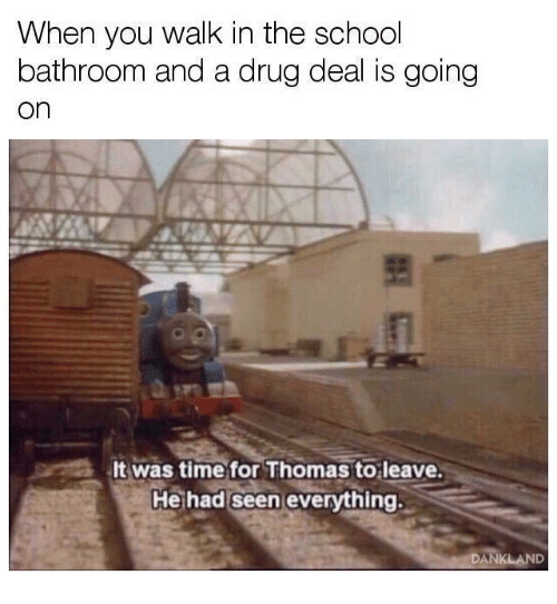 drug deal: When you walk in the school  bathroom and a drug deal is going  on  It was time for Thomas to leave.  Hethad seen everything.  DANKLAND