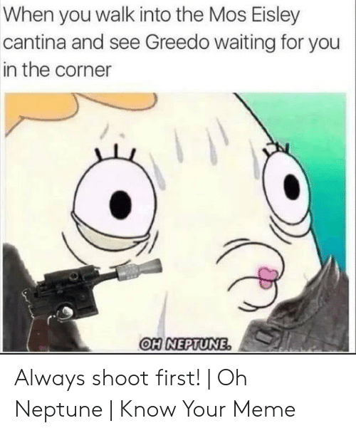 Eisley Cantina: When you walk into the Mos Eisley  cantina and see Greedo waiting for you  in the corner  OH NEPTUNE Always shoot first!   Oh Neptune   Know Your Meme