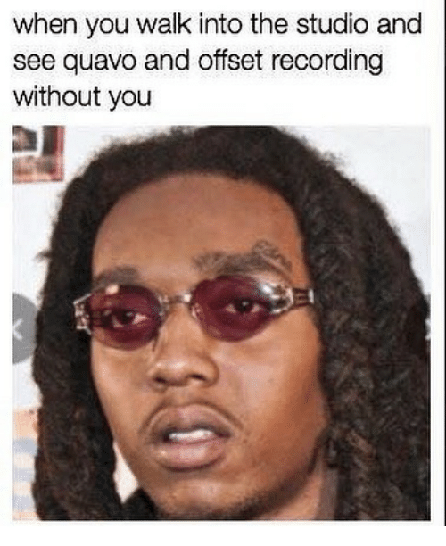 Quavo, Dank Memes, and Offset: when you walk into the studio and  see quavo and offset recording  without you