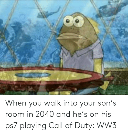 playing: When you walk into your son's room in 2040 and he's on his ps7 playing Call of Duty: WW3