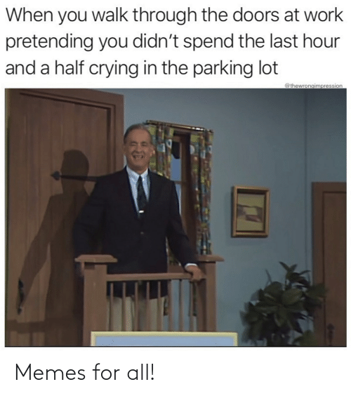 Crying, Memes, and Work: When you walk through the doors at work  pretending you didn't spend the last hour  and a half crying in the parking lot  @thewrongimpression Memes for all!