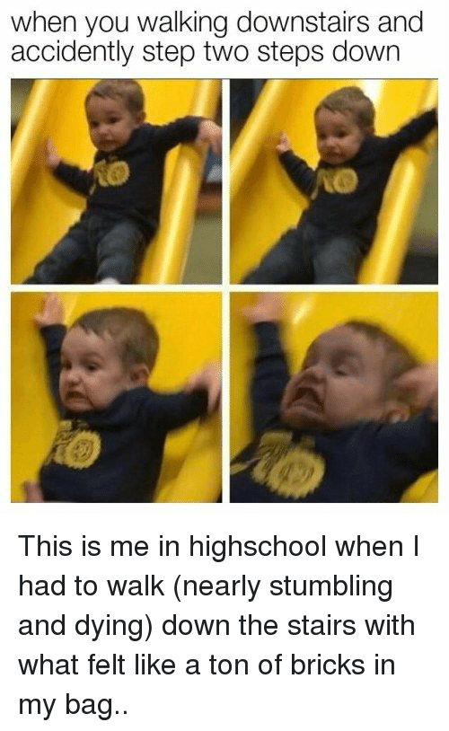 stumbling: when you walking downstairs and  accidently step two steps down This is me in highschool when I had to walk (nearly stumbling and dying) down the stairs with what felt like a ton of bricks in my bag..