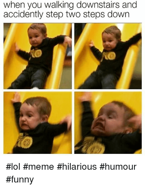 meme hilarious: when you walking downstairs and  accidently step two steps down #lol #meme #hilarious #humour #funny