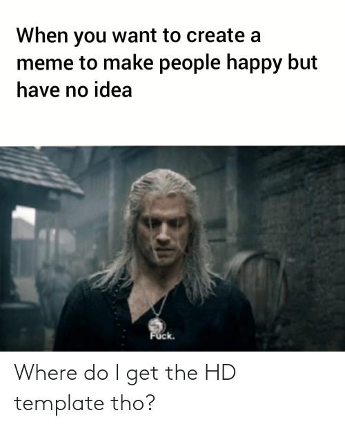 Create A Meme: When you want to create a  meme to make people happy but  have no idea  Fuck. Where do I get the HD template tho?