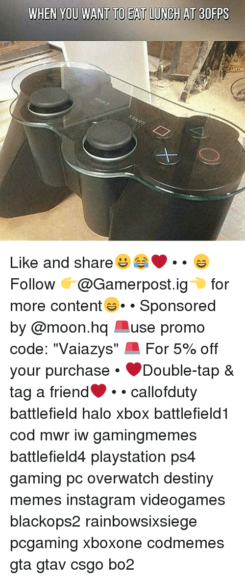 """halos: WHEN  YOU WANT TO EAT LUNCH AT 3  FPS Like and share😀😂❤️ • • 😄Follow 👉@Gamerpost.ig👈 for more content😄• • Sponsored by @moon.hq 🚨use promo code: """"Vaiazys"""" 🚨 For 5% off your purchase • ❤Double-tap & tag a friend❤ • • callofduty battlefield halo xbox battlefield1 cod mwr iw gamingmemes battlefield4 playstation ps4 gaming pc overwatch destiny memes instagram videogames blackops2 rainbowsixsiege pcgaming xboxone codmemes gta gtav csgo bo2"""
