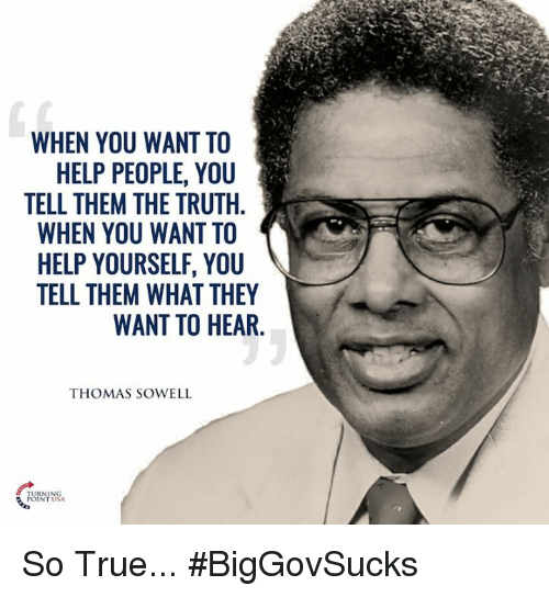 Memes, True, and Help: WHEN YOU WANT TO  HELP PEOPLE, YOU  TELL THEM THE TRUTH.  WHEN YOU WANT TO  HELP YOURSELF, YOU  TELL THEM WHAT THEY  WANT TO HEAR  THOMAS SOWELL  RNING  NTUSA So True... #BigGovSucks