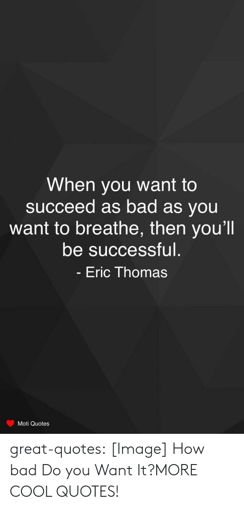 Eric Thomas: When you Want to  succeed as bad as you  want to breathe, then you'll  be successful.  Eric Thomas  Moti Quotes great-quotes:  [Image] How bad Do you Want It?MORE COOL QUOTES!