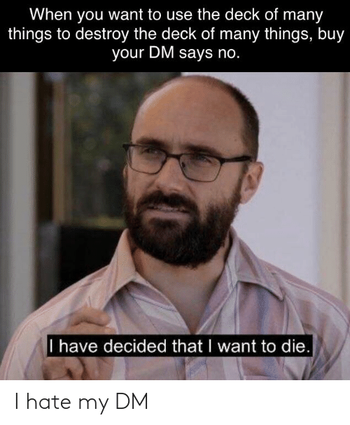 Deck Of Many Things: When you want to use the deck of many  things to destroy the deck of many things, buy  your DM says no.  I have decided that I want to die. I hate my DM
