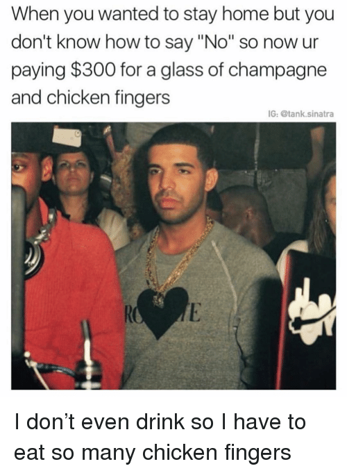"""Champagne: When you wanted to stay home but you  don't know how to say """"No"""" so now ur  paying $300 for a glass of champagne  and chicken fingers  IG: @tank.sinatra I don't even drink so I have to eat so many chicken fingers"""