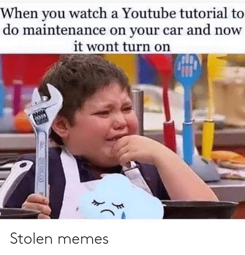 To Do: When you watch a Youtube tutorial to  do maintenance on your car and now  it wont turn on Stolen memes