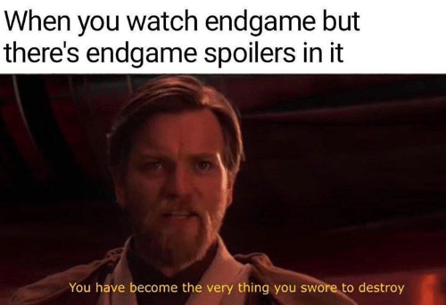 Memes, Watch, and 🤖: When you watch endgame but  there's endgame spoilers in it  You have become the very thing you swore to destroy