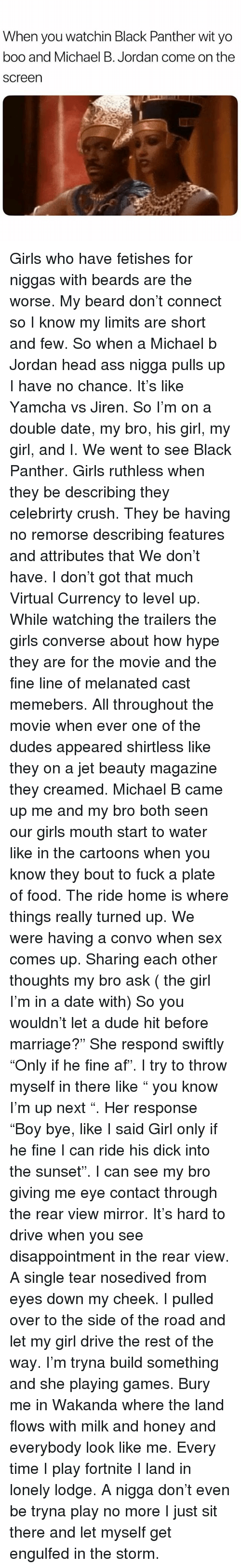 """Af, Ass, and Beard: When you watchin Black Panther wit yo  boo and Michael B. Jordan come on the  screen Girls who have fetishes for niggas with beards are the worse. My beard don't connect so I know my limits are short and few. So when a Michael b Jordan head ass nigga pulls up I have no chance. It's like Yamcha vs Jiren. So I'm on a double date, my bro, his girl, my girl, and I. We went to see Black Panther. Girls ruthless when they be describing they celebrirty crush. They be having no remorse describing features and attributes that We don't have. I don't got that much Virtual Currency to level up. While watching the trailers the girls converse about how hype they are for the movie and the fine line of melanated cast memebers. All throughout the movie when ever one of the dudes appeared shirtless like they on a jet beauty magazine they creamed. Michael B came up me and my bro both seen our girls mouth start to water like in the cartoons when you know they bout to fuck a plate of food. The ride home is where things really turned up. We were having a convo when sex comes up. Sharing each other thoughts my bro ask ( the girl I'm in a date with) So you wouldn't let a dude hit before marriage?"""" She respond swiftly """"Only if he fine af"""". I try to throw myself in there like """" you know I'm up next """". Her response """"Boy bye, like I said Girl only if he fine I can ride his dick into the sunset"""". I can see my bro giving me eye contact through the rear view mirror. It's hard to drive when you see disappointment in the rear view. A single tear nosedived from eyes down my cheek. I pulled over to the side of the road and let my girl drive the rest of the way. I'm tryna build something and she playing games. Bury me in Wakanda where the land flows with milk and honey and everybody look like me. Every time I play fortnite I land in lonely lodge. A nigga don't even be tryna play no more I just sit there and let myself get engulfed in the storm."""
