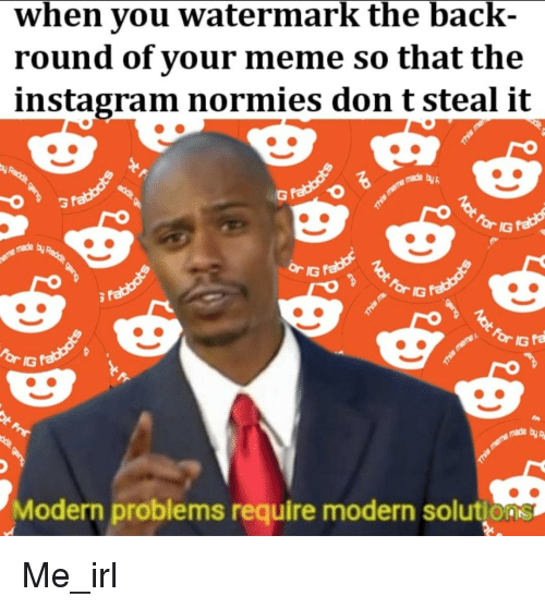 Instagram, Meme, and Irl: when you watermark the back-  round of your meme so that the  instagram normies don t steal it  made byh  made by  IG  made byp  Modern problems require modern solutions
