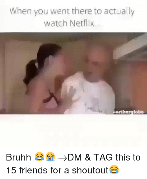 Bruhh: When you went there to actually  watch Netflix...  tobe Bruhh 😂😭 →DM & TAG this to 15 friends for a shoutout😂
