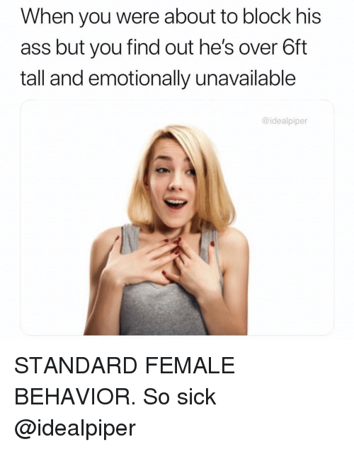 Ass, Memes, and Sick: When you were about to block his  ass but you find out he's over 6ft  tall and emotionally unavailable  @idealpiper STANDARD FEMALE BEHAVIOR. So sick @idealpiper