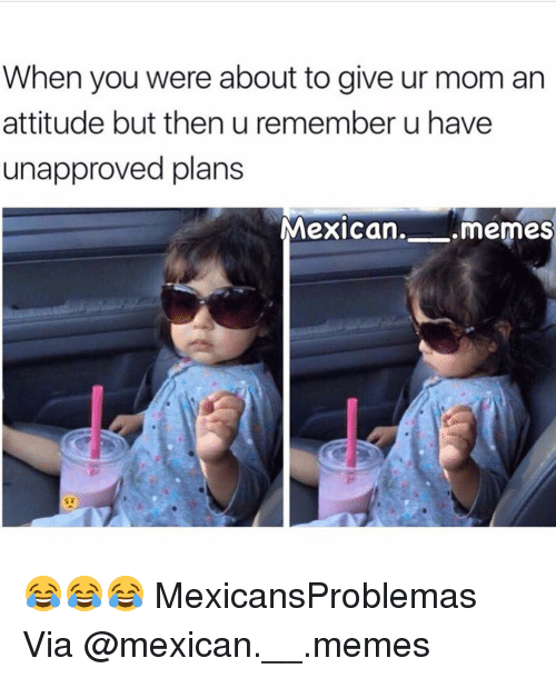 Mexican Meme: When you were about to give ur mom an  attitude but then u remember u have  unapproved plans  Mexican.  .memes 😂😂😂 MexicansProblemas Via @mexican.__.memes
