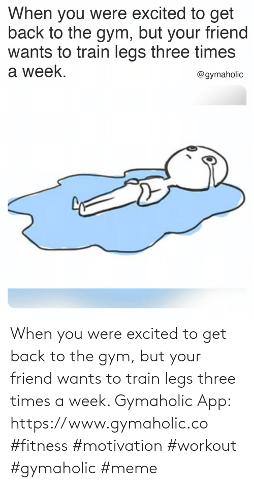 excited: When you were excited to get back to the gym, but your friend wants to train legs three times a week.  Gymaholic App: https://www.gymaholic.co  #fitness #motivation #workout #gymaholic #meme