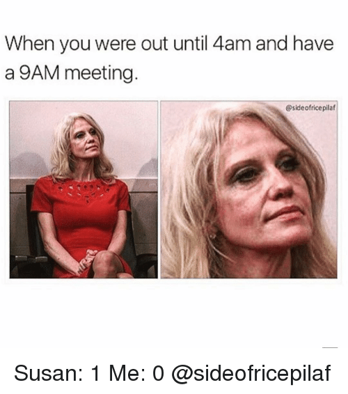 Girl Memes, You, and When You: When you were out until 4am and have  a 9AM meeting.  @sideofricepilaf Susan: 1 Me: 0 @sideofricepilaf