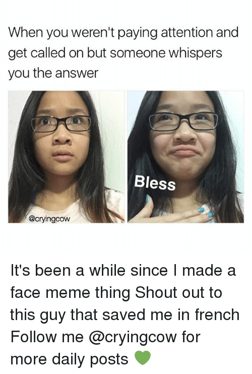 Face Meme: When you weren't paying attention and  get called on but someone whispers  you the answer  Bless  @cryingcow It's been a while since I made a face meme thing Shout out to this guy that saved me in french Follow me @cryingcow for more daily posts 💚