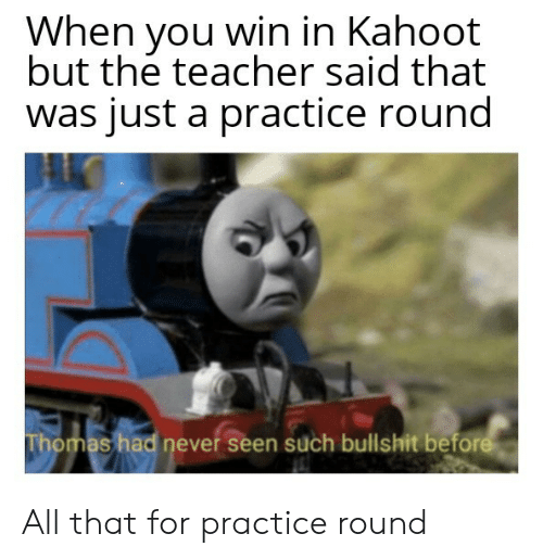 Kahoot, Teacher, and All That: When you win in Kahoot  but the teacher said that  was just a practice round  Thomas had never seen such bullshit before All that for practice round