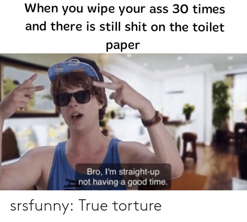 Ass, Shit, and True: When you wipe your ass 30 times  and there is still shit on the toilet  paper  Bro, I'm straight-up  not having a good time. srsfunny:  True torture