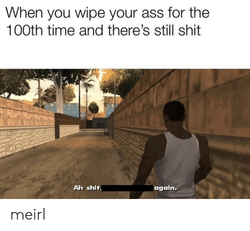 Theres Still: When you wipe your ass for the  100th time and there's still shit  Ah shit  again. meirl