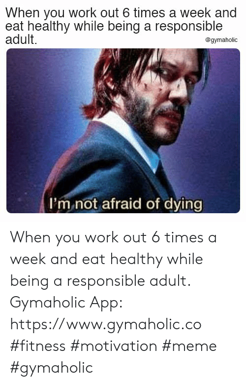 Meme, Work, and Fitness: When you work out 6 times a week and  eat healthy while being a responsible  adult.  @gymaholic  I'm not afraid of dying When you work out 6 times a week and eat healthy while being a responsible adult.  Gymaholic App: https://www.gymaholic.co  #fitness #motivation #meme #gymaholic