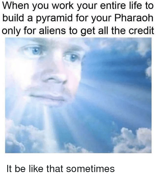 pharaoh: When you work your entire life to  build a pyramid for your Pharaoh  only for aliens to get all the credit It be like that sometimes