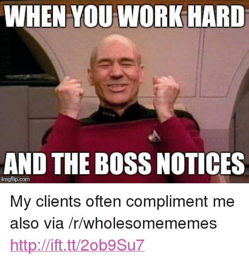 """compliment me: WHEN YOU WORKHARD  AND THE BOSS NOTICES  imgflip.com <p>My clients often compliment me also via /r/wholesomememes <a href=""""http://ift.tt/2ob9Su7"""">http://ift.tt/2ob9Su7</a></p>"""