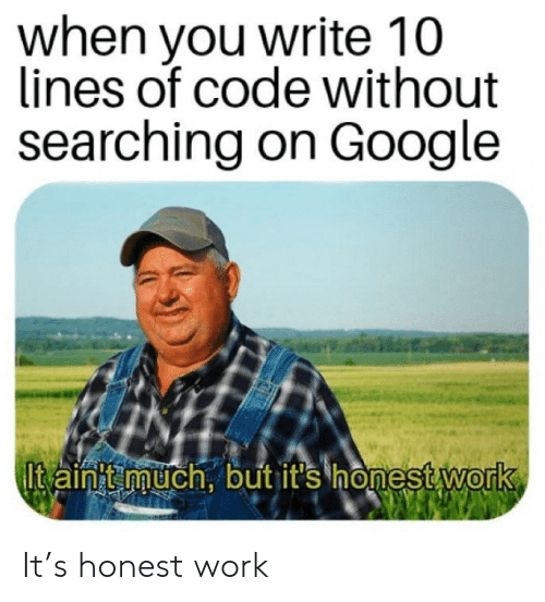 Google, Work, and Code: when you write 10  lines of code without  searching on Google  Itain'tmuch, but it's honest work It's honest work