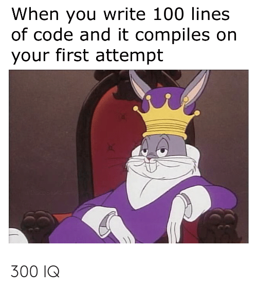 Code, First, and You: When you write 100 lines  of code and it compiles on  your first attempt 300 IQ