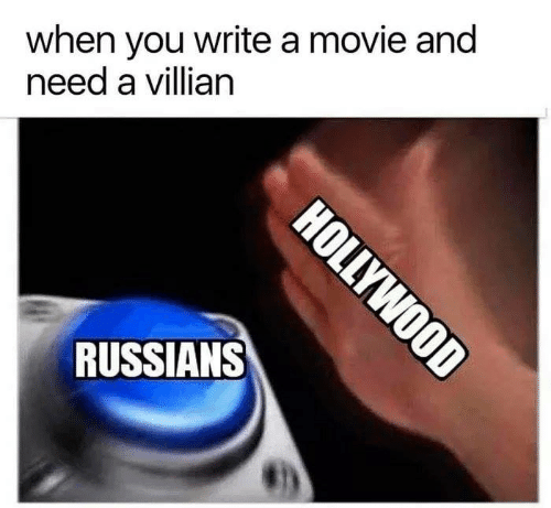 russians: when you write a movie and  need a villian  RUSSIANS