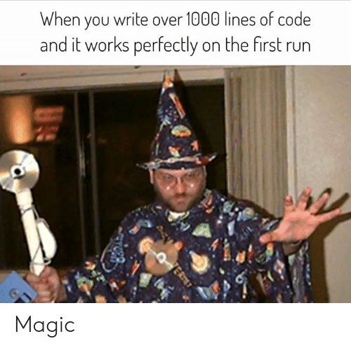 Magic, Code, and First: When you write over 1000 lines of code  and it works perfectly on the first rurn Magic