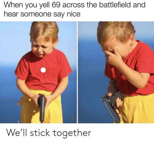 Stick Together: When you yell 69 across the battlefield and  hear someone say nice We'll stick together